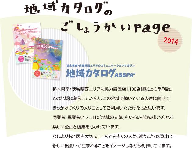 地域カタログのごしょうかいページ2014。栃木県南・茨城県西エリアのコミュニケーションマガジン 地域カタログ ASSPA*。栃木県南・茨城県西エリアに協力設置店1、100店舗以上の季刊誌。この地域に暮らしている人、この地域で働いている人達に向けてきっかけづくりの入り口としてご利用いただけたらと思います。同業者、異業者いっしょに「地域の元気」をいろいろ読み比べられる楽しい企画と編集を心がけています。なによりも地図を大切に、一人でも多くの人が、迷うことなく訪れて新しい出会いが生まれることをイメージしながら制作しています。